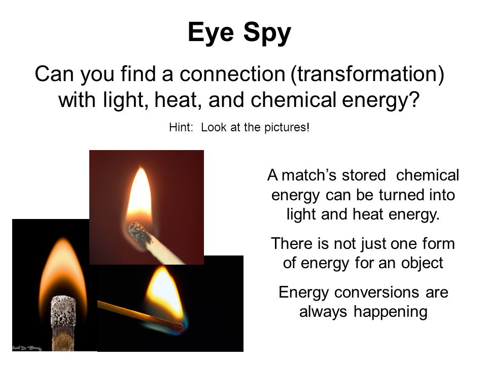 Eye Spy Can you find a connection (transformation) with light, heat, and chemical energy Hint: Look at the pictures!
