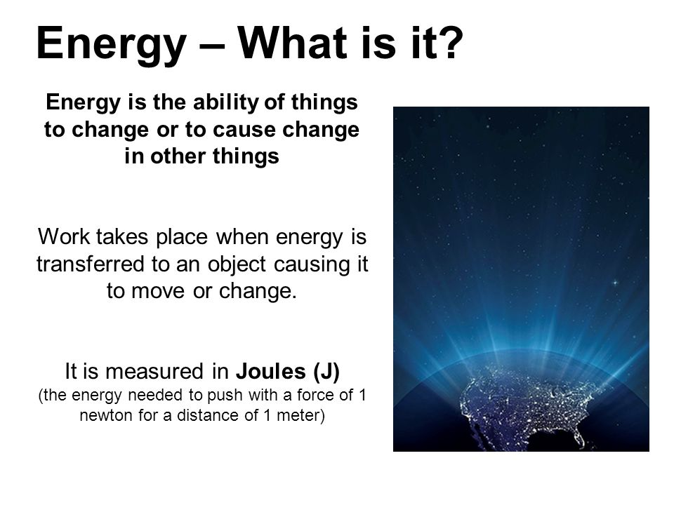 Energy – What is it Energy is the ability of things to change or to cause change in other things.