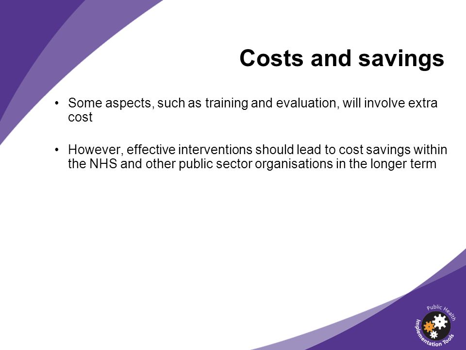 Costs and savings Some aspects, such as training and evaluation, will involve extra cost.