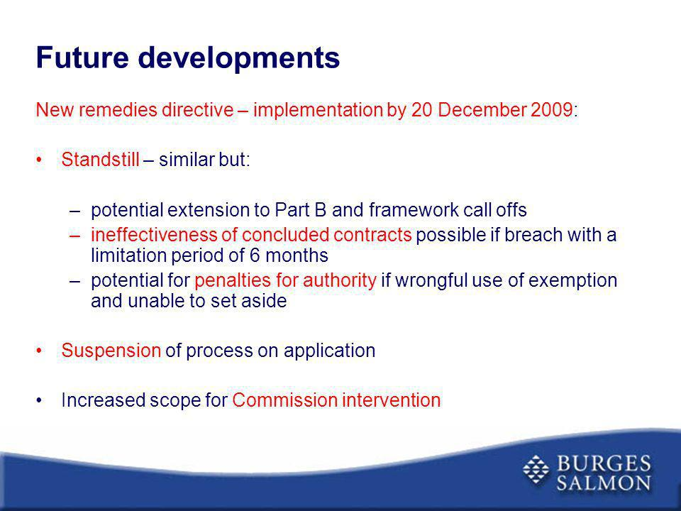 Future developments New remedies directive – implementation by 20 December 2009: Standstill – similar but: