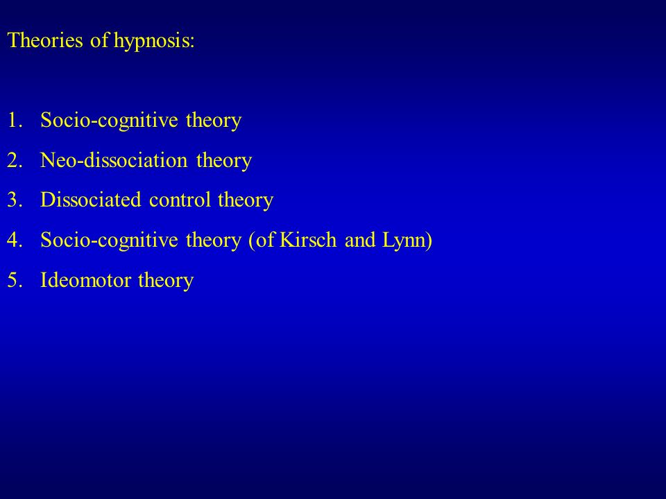 Theories of hypnosis: Socio-cognitive theory. Neo-dissociation theory. Dissociated control theory.