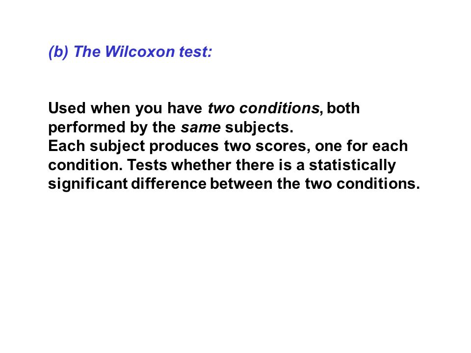 (b) The Wilcoxon test: Used when you have two conditions, both performed by the same subjects.