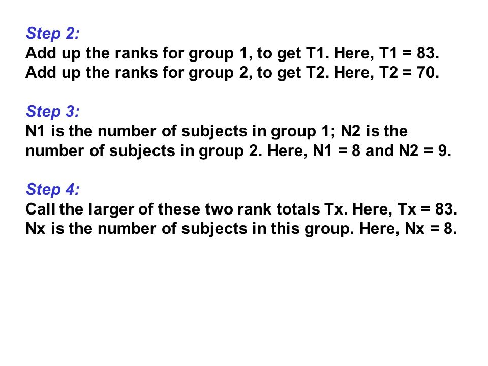 Step 2: Add up the ranks for group 1, to get T1. Here, T1 = 83. Add up the ranks for group 2, to get T2. Here, T2 = 70.