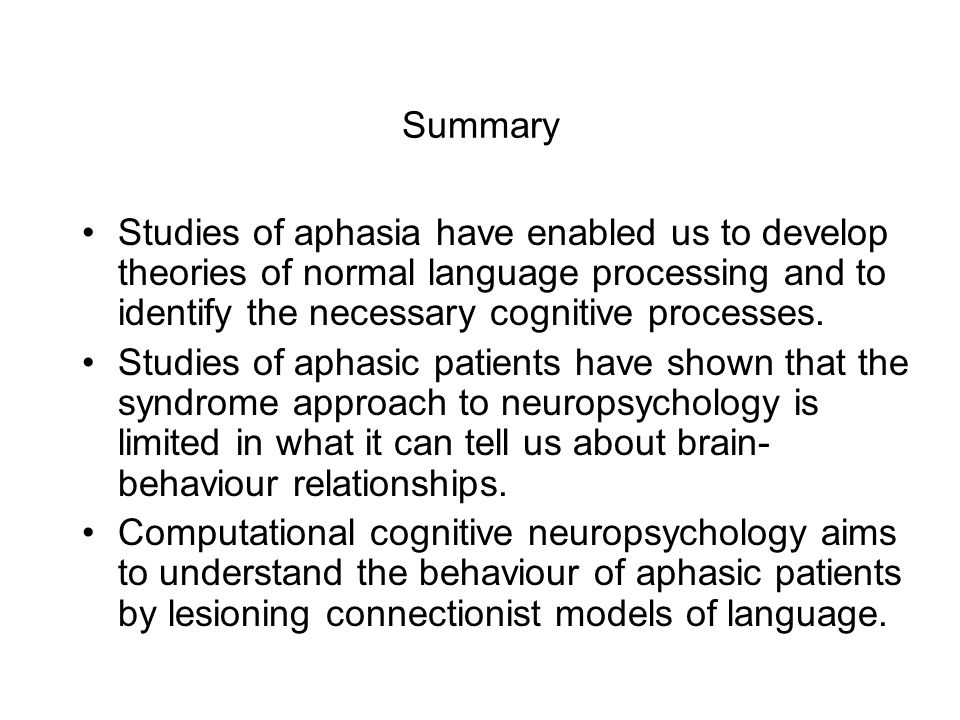 Summary Studies of aphasia have enabled us to develop theories of normal language processing and to identify the necessary cognitive processes.