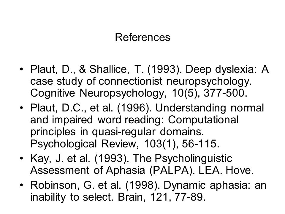 References Plaut, D., & Shallice, T. (1993). Deep dyslexia: A case study of connectionist neuropsychology. Cognitive Neuropsychology, 10(5), 377-500.