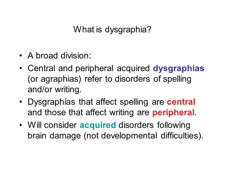 What is dysgraphia A broad division: Central and peripheral acquired dysgraphias (or agraphias) refer to disorders of spelling and/or writing.