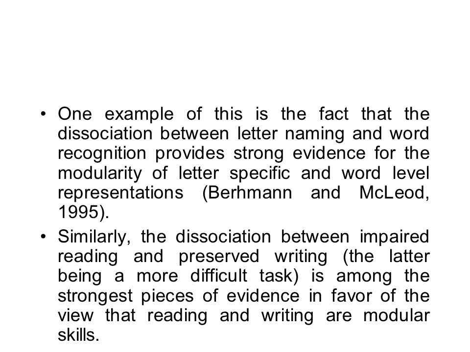 One example of this is the fact that the dissociation between letter naming and word recognition provides strong evidence for the modularity of letter specific and word level representations (Berhmann and McLeod, 1995).