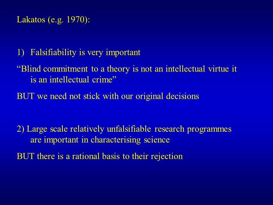 Lakatos (e.g. 1970): Falsifiability is very important. Blind commitment to a theory is not an intellectual virtue it is an intellectual crime
