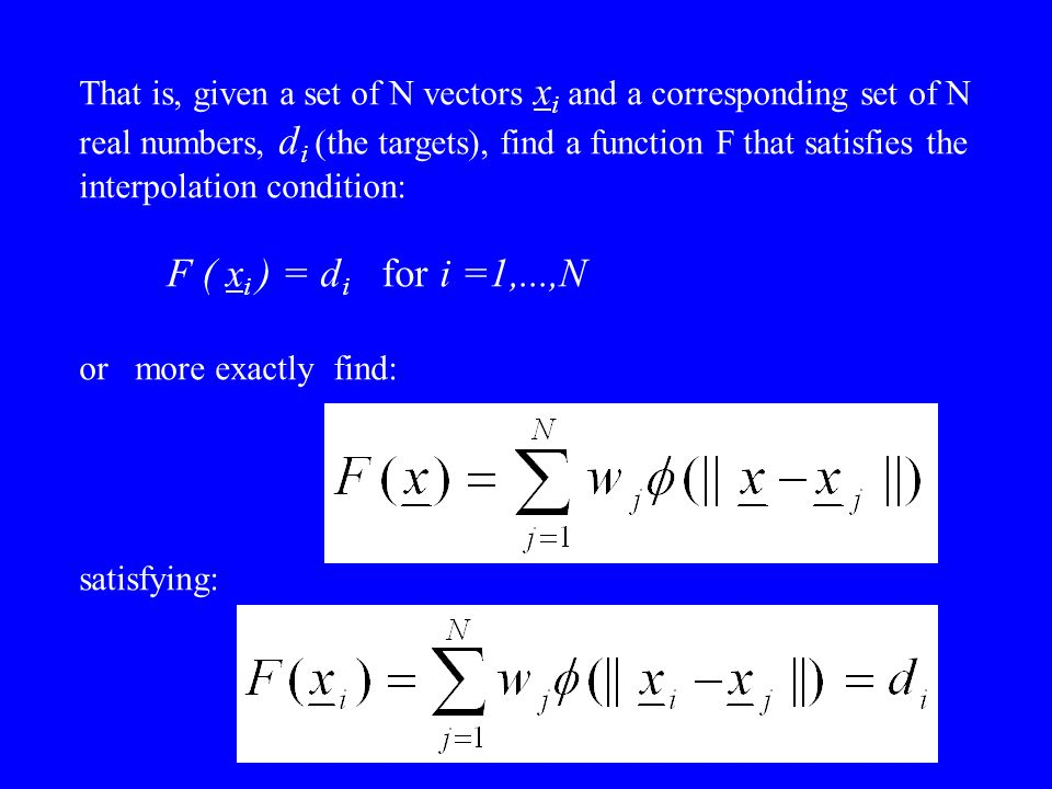 That is, given a set of N vectors xi and a corresponding set of N real numbers, di (the targets), find a function F that satisfies the interpolation condition: