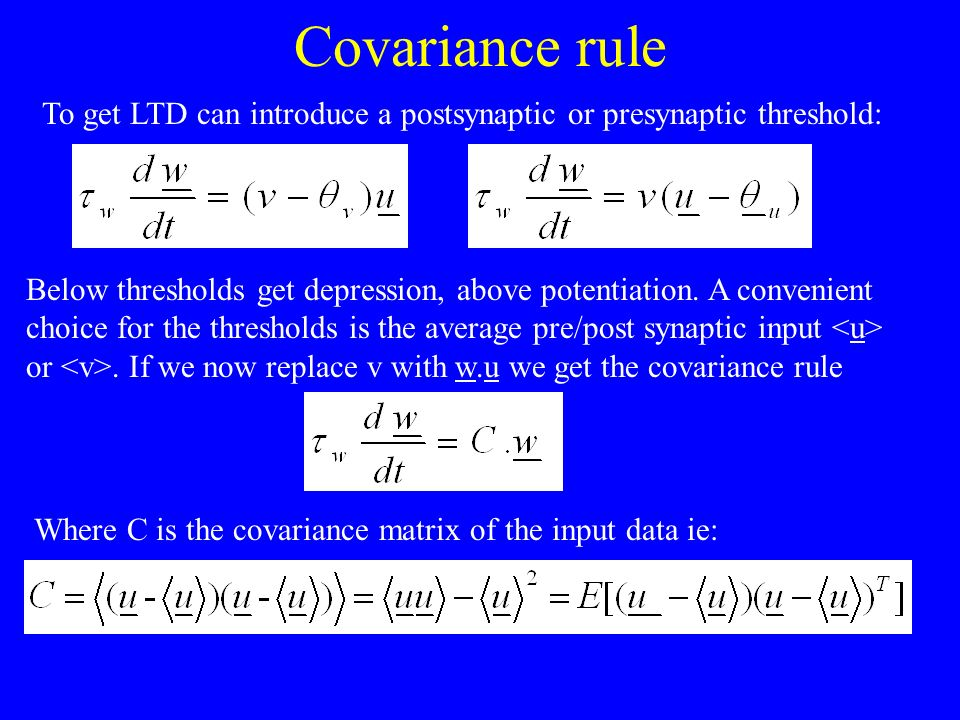 Covariance rule To get LTD can introduce a postsynaptic or presynaptic threshold: