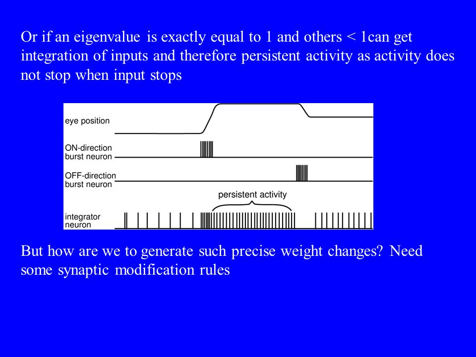 Or if an eigenvalue is exactly equal to 1 and others < 1can get integration of inputs and therefore persistent activity as activity does not stop when input stops