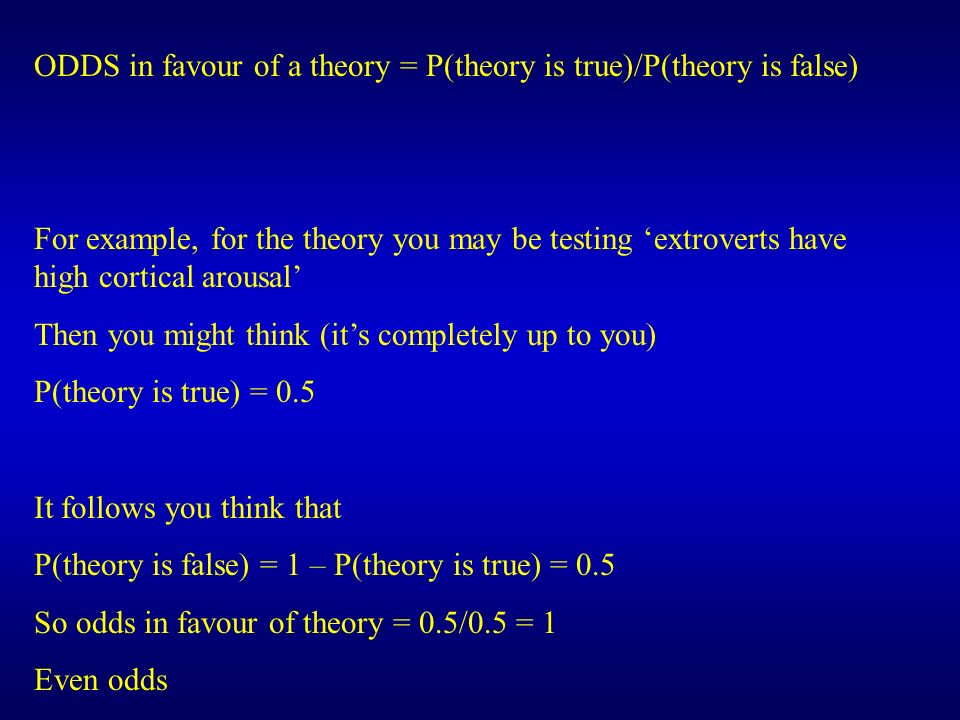 ODDS in favour of a theory = P(theory is true)/P(theory is false)