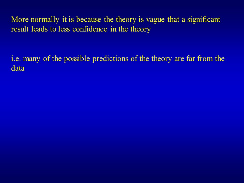 More normally it is because the theory is vague that a significant result leads to less confidence in the theory