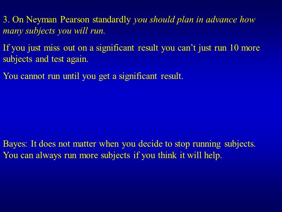 3. On Neyman Pearson standardly you should plan in advance how many subjects you will run.