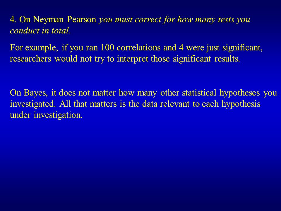 4. On Neyman Pearson you must correct for how many tests you conduct in total.