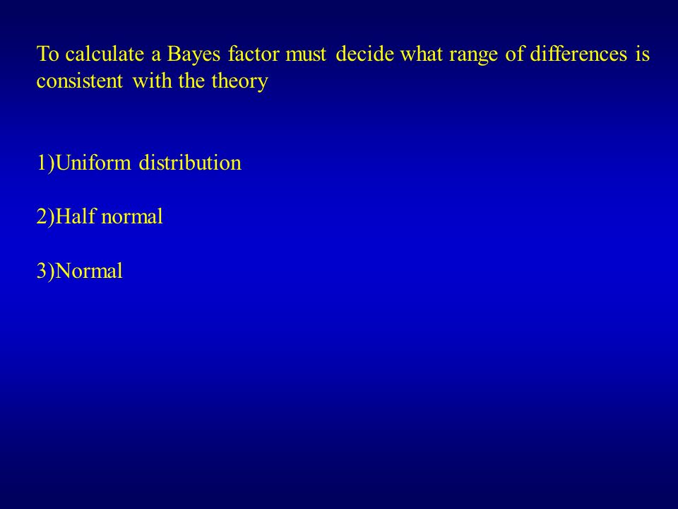 To calculate a Bayes factor must decide what range of differences is consistent with the theory