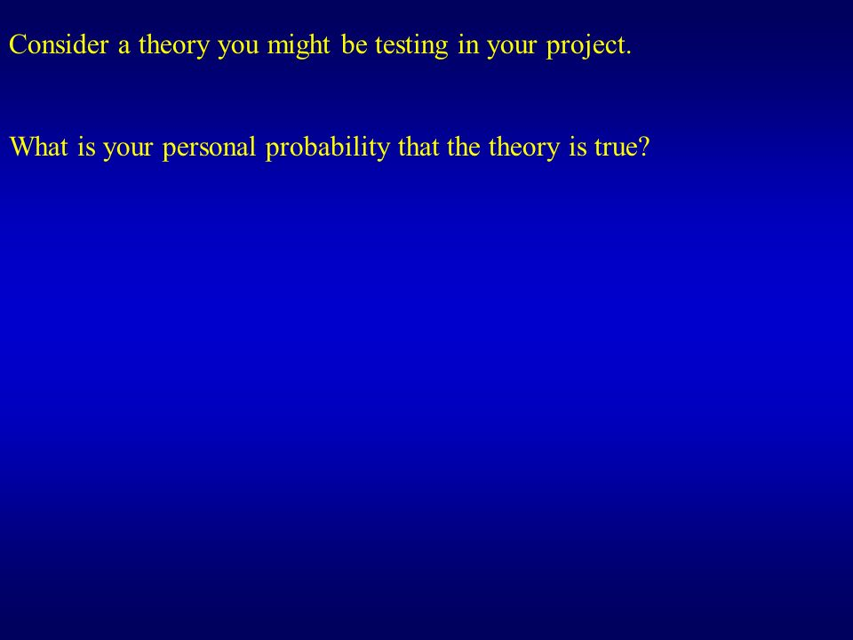 Consider a theory you might be testing in your project.