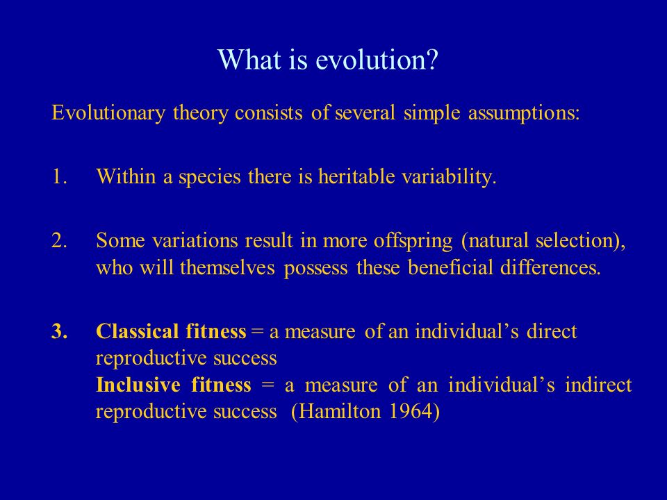 What is evolution Evolutionary theory consists of several simple assumptions: Within a species there is heritable variability.