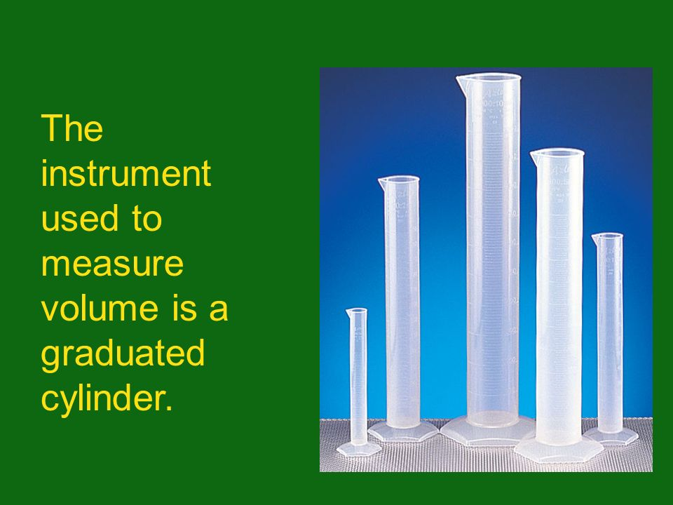 The instrument used to measure volume is a graduated cylinder.