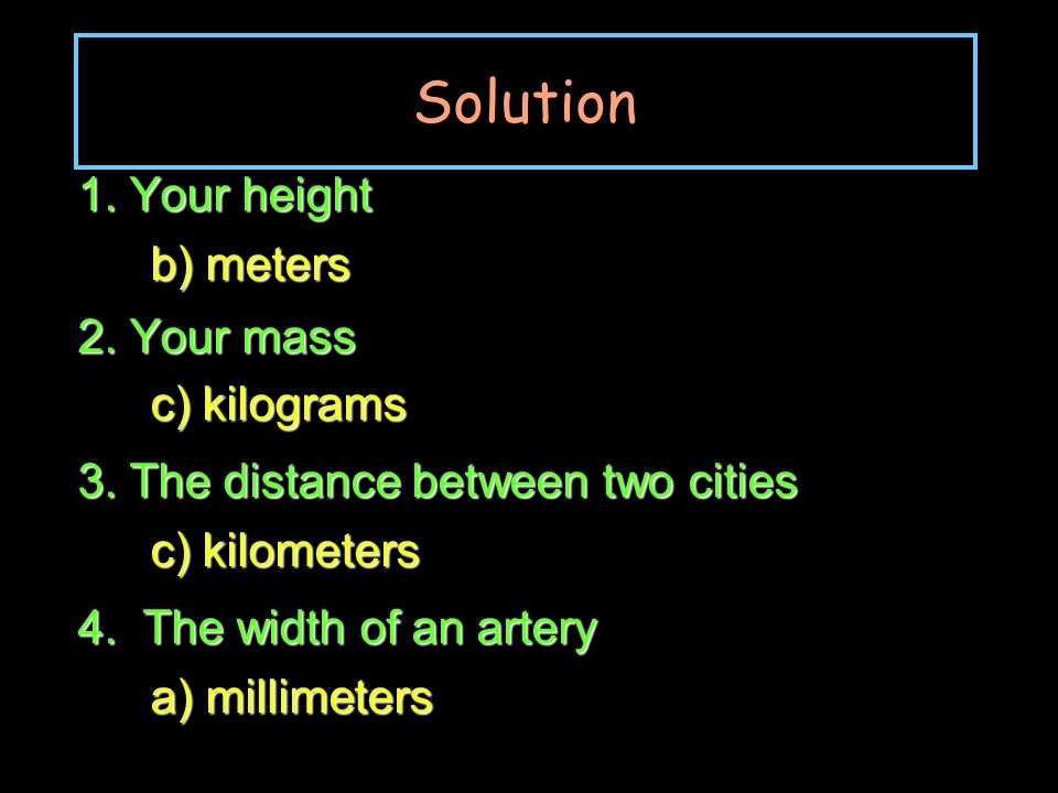 Solution 1. Your height b) meters 2. Your mass c) kilograms