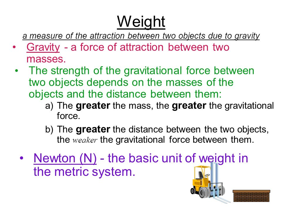 Weight a measure of the attraction between two objects due to gravity