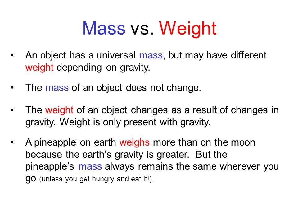 Mass vs. Weight An object has a universal mass, but may have different weight depending on gravity.