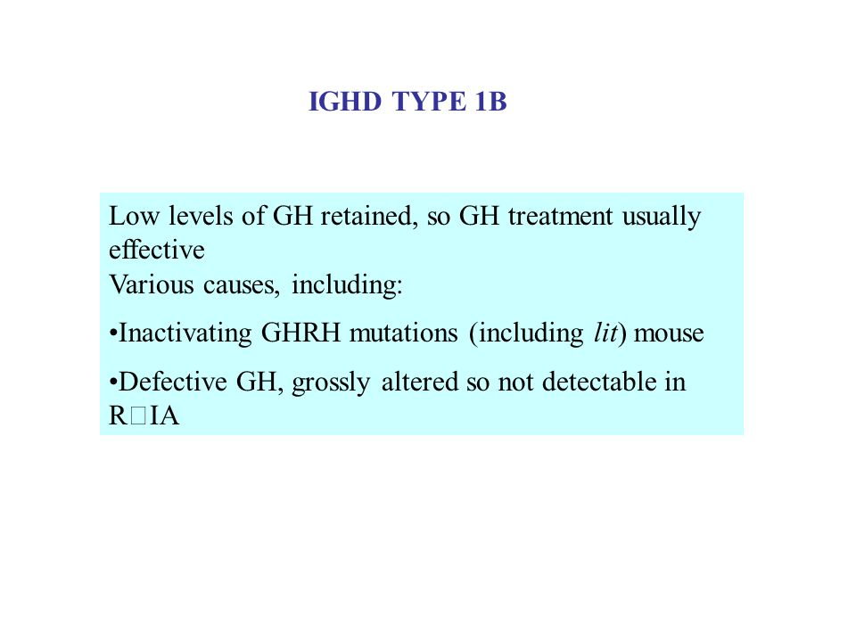 IGHD TYPE 1B Low levels of GH retained, so GH treatment usually effective. Various causes, including: