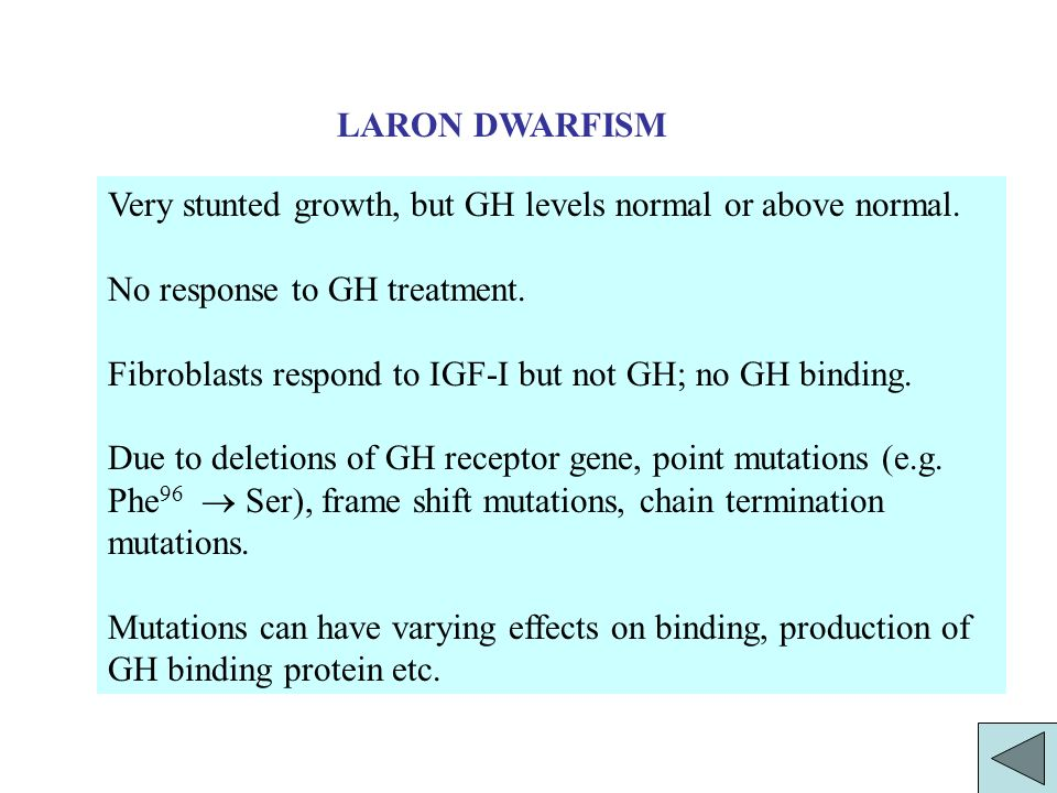 LARON DWARFISM Very stunted growth, but GH levels normal or above normal. No response to GH treatment.