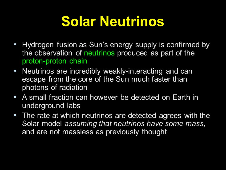 Solar Neutrinos Hydrogen fusion as Sun's energy supply is confirmed by the observation of neutrinos produced as part of the proton-proton chain.