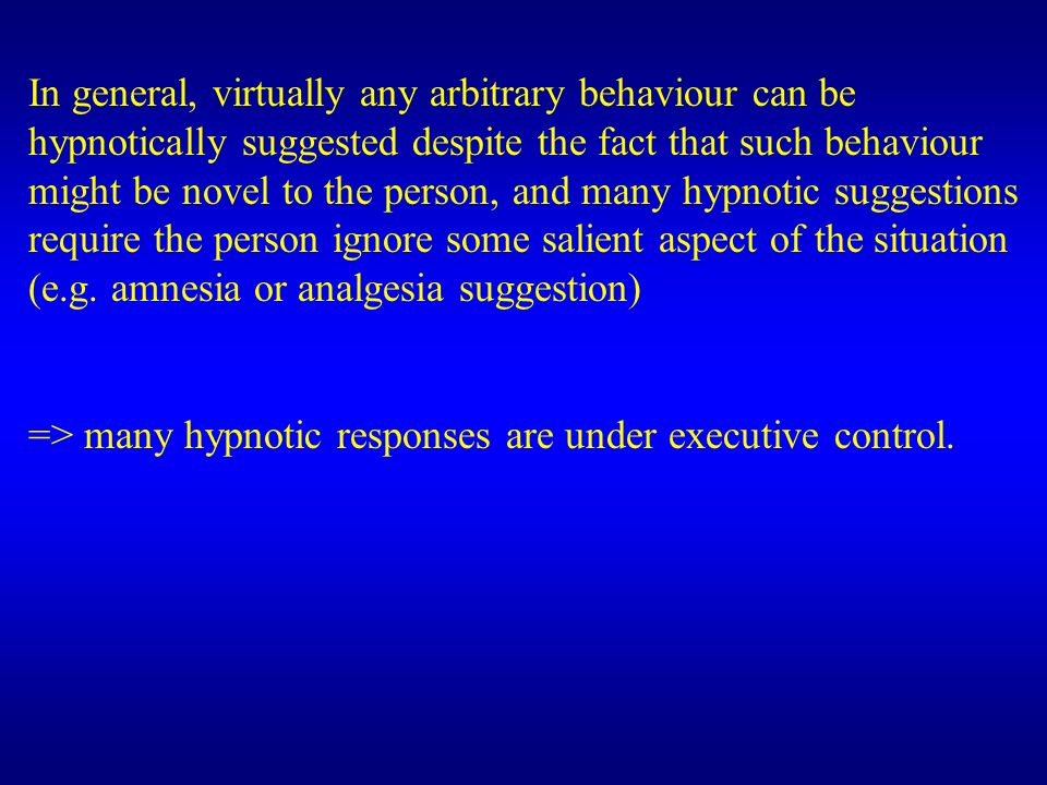 In general, virtually any arbitrary behaviour can be hypnotically suggested despite the fact that such behaviour might be novel to the person, and many hypnotic suggestions require the person ignore some salient aspect of the situation (e.g. amnesia or analgesia suggestion)