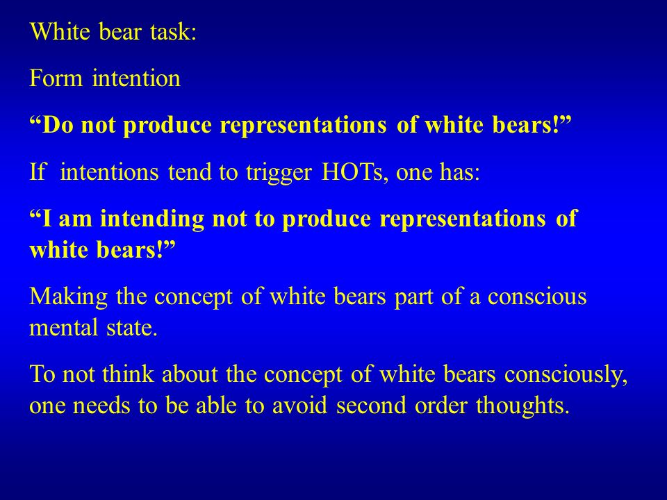 White bear task: Form intention. Do not produce representations of white bears! If intentions tend to trigger HOTs, one has: