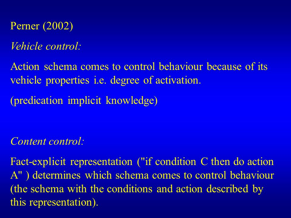 Perner (2002) Vehicle control: Action schema comes to control behaviour because of its vehicle properties i.e. degree of activation.