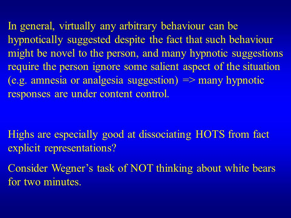 In general, virtually any arbitrary behaviour can be hypnotically suggested despite the fact that such behaviour might be novel to the person, and many hypnotic suggestions require the person ignore some salient aspect of the situation (e.g. amnesia or analgesia suggestion) => many hypnotic responses are under content control.