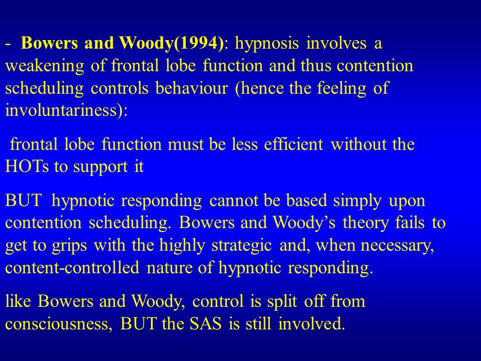 - Bowers and Woody(1994): hypnosis involves a weakening of frontal lobe function and thus contention scheduling controls behaviour (hence the feeling of involuntariness):