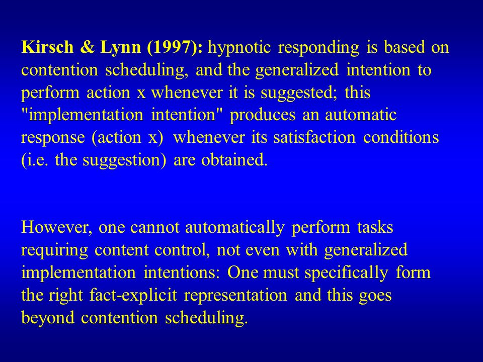 Kirsch & Lynn (1997): hypnotic responding is based on contention scheduling, and the generalized intention to perform action x whenever it is suggested; this implementation intention produces an automatic response (action x) whenever its satisfaction conditions (i.e. the suggestion) are obtained.