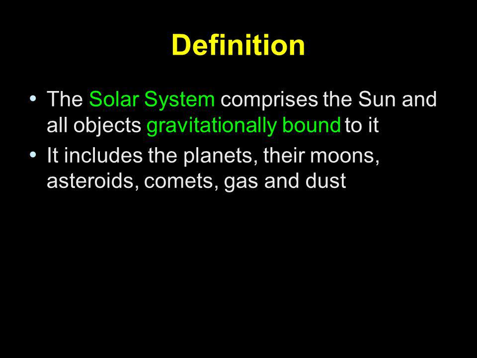 Definition The Solar System comprises the Sun and all objects gravitationally bound to it.