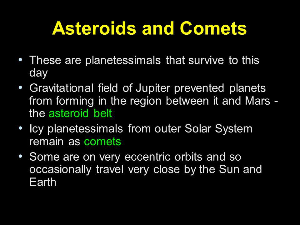 Asteroids and Comets These are planetessimals that survive to this day