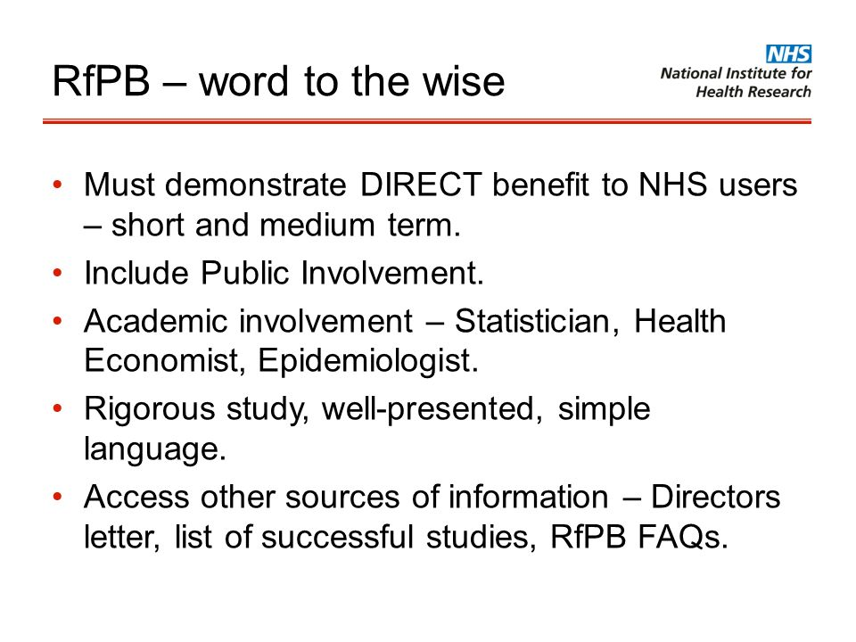 RfPB – word to the wise Must demonstrate DIRECT benefit to NHS users – short and medium term. Include Public Involvement.