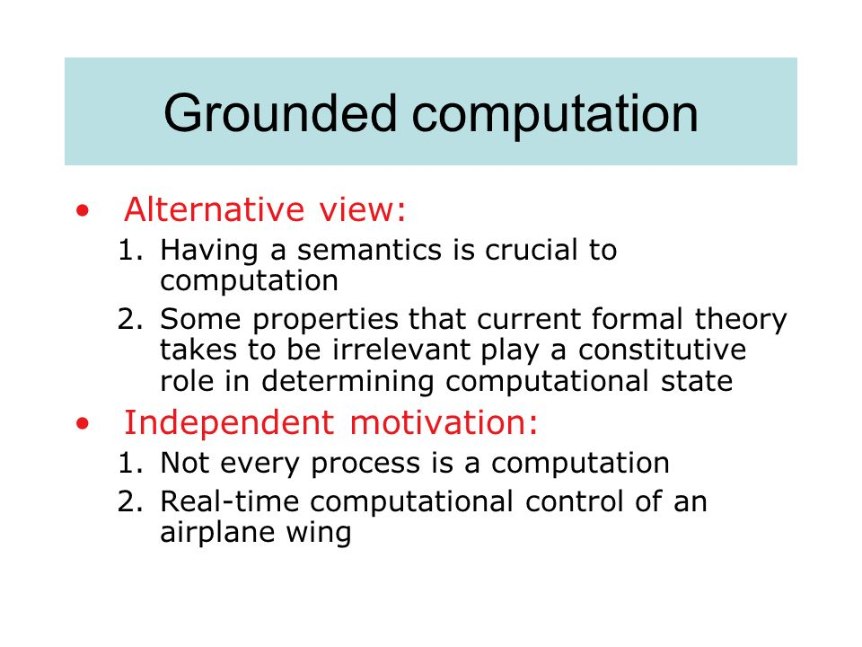 Grounded computation Alternative view: Independent motivation:
