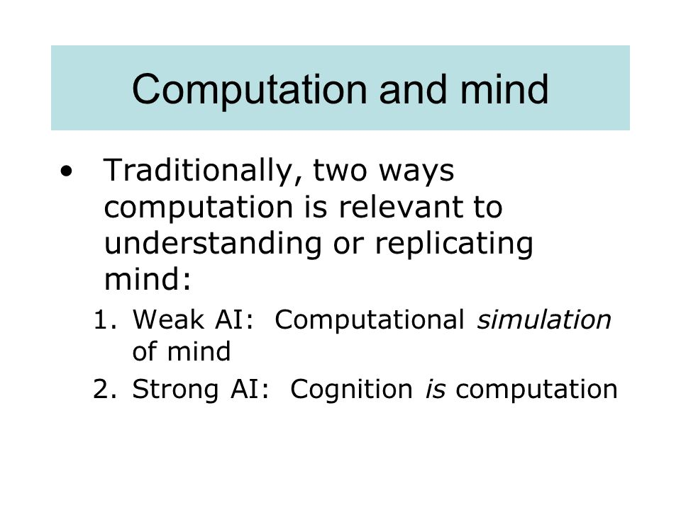 Computation and mind Traditionally, two ways computation is relevant to understanding or replicating mind: