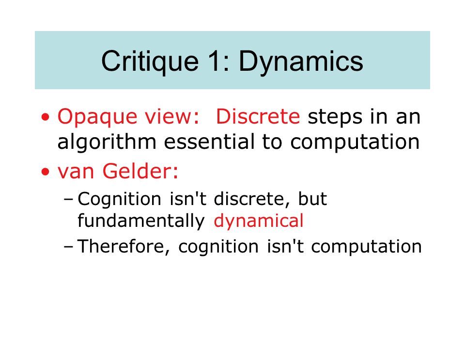 Critique 1: Dynamics Opaque view: Discrete steps in an algorithm essential to computation. van Gelder: