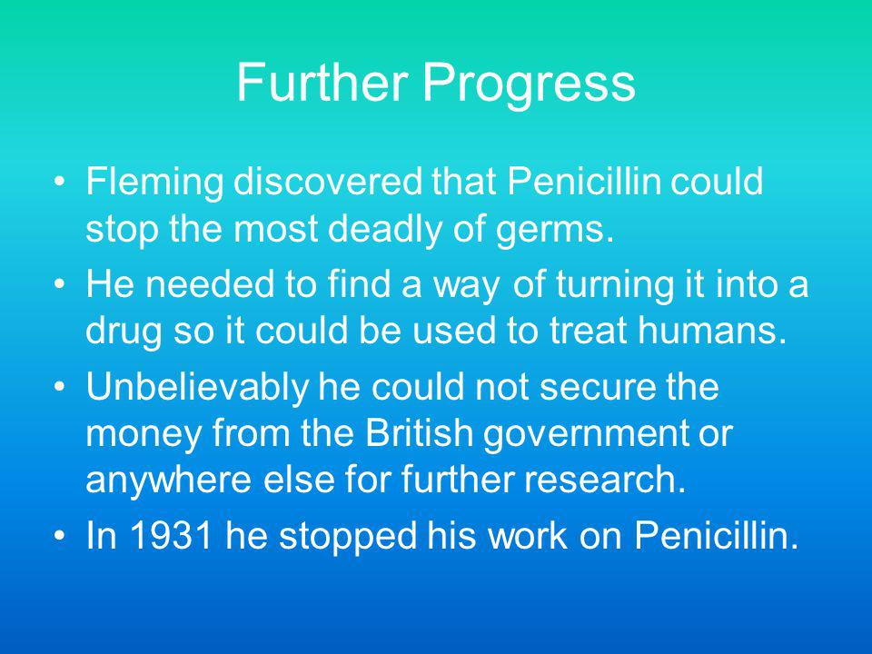 Further Progress Fleming discovered that Penicillin could stop the most deadly of germs.