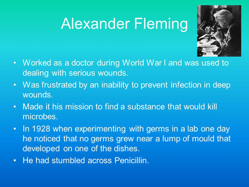 Alexander Fleming Worked as a doctor during World War I and was used to dealing with serious wounds.