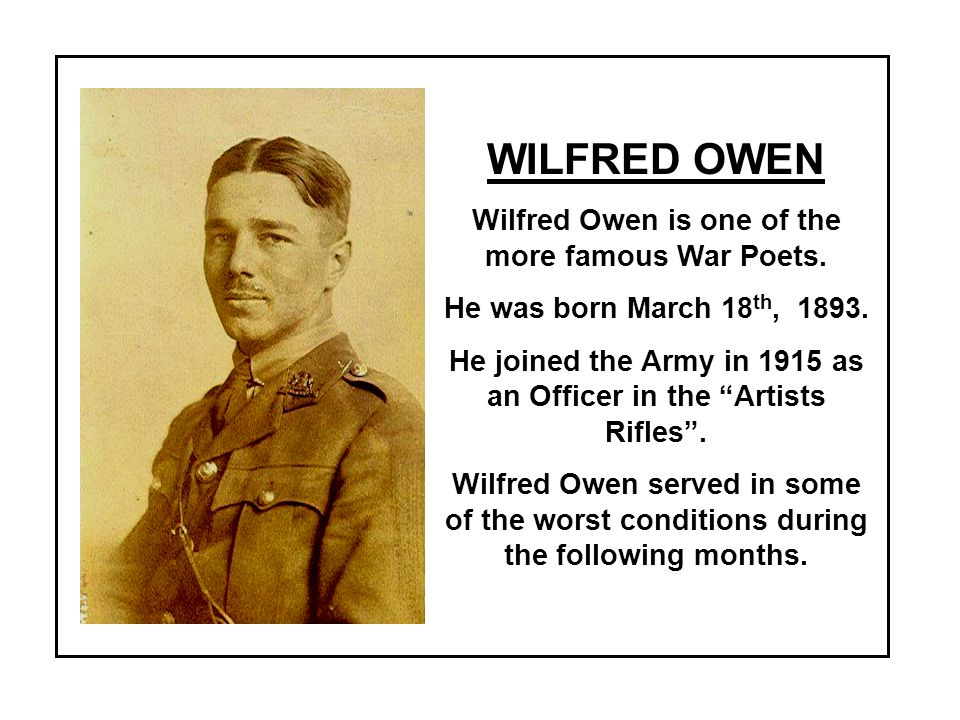 WILFRED OWEN Wilfred Owen is one of the more famous War Poets.