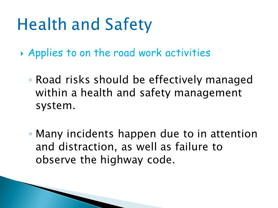 Health and Safety Applies to on the road work activities. Road risks should be effectively managed within a health and safety management system.