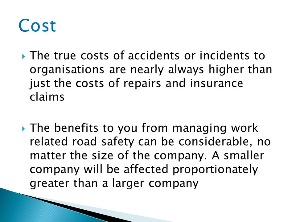 Cost The true costs of accidents or incidents to organisations are nearly always higher than just the costs of repairs and insurance claims.