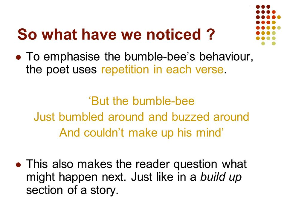 So what have we noticed To emphasise the bumble-bee's behaviour, the poet uses repetition in each verse.