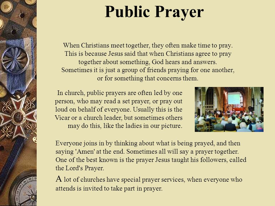 Public Prayer When Christians meet together, they often make time to pray. This is because Jesus said that when Christians agree to pray together about something, God hears and answers. Sometimes it is just a group of friends praying for one another, or for something that concerns them.