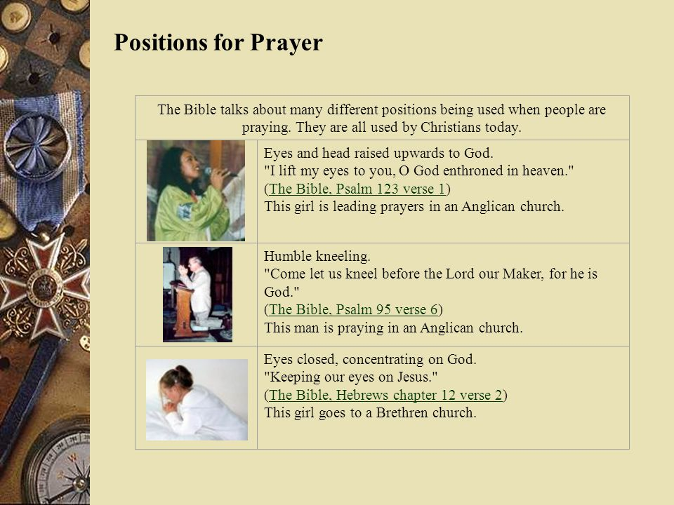 Positions for Prayer The Bible talks about many different positions being used when people are praying. They are all used by Christians today.