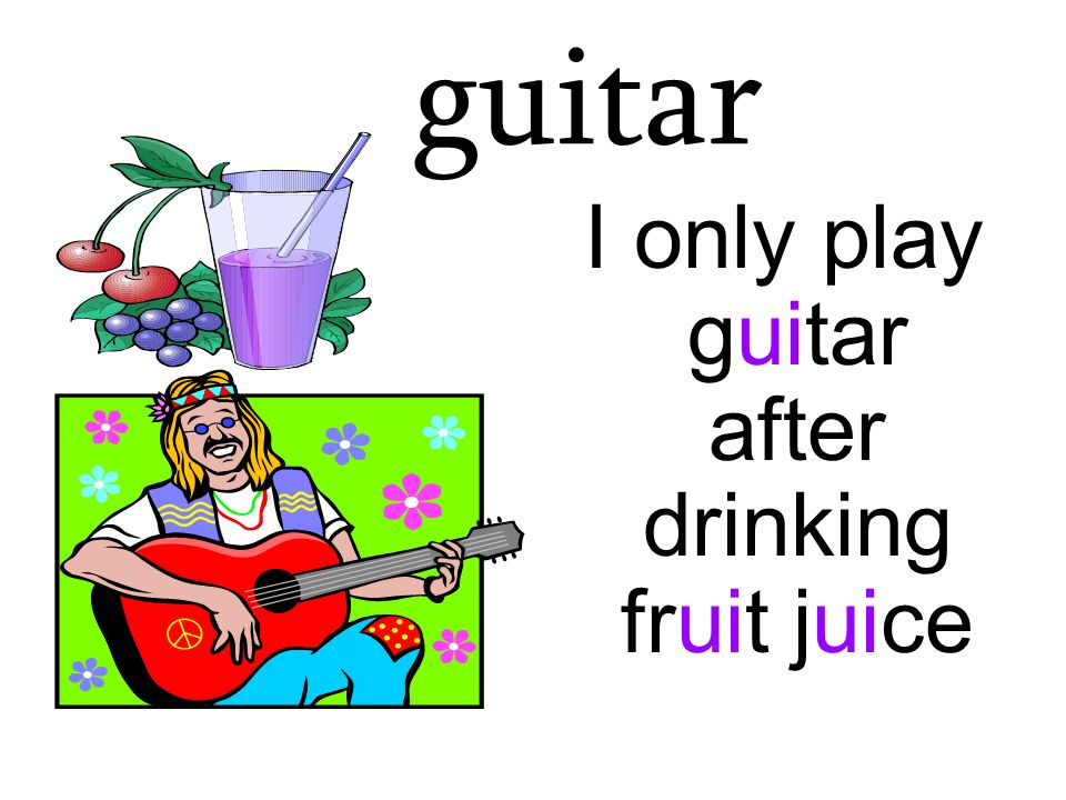 I only play guitar after drinking fruit juice